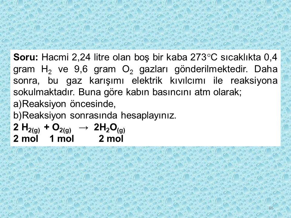 65 Soru: Hacmi 2,24 litre olan boş bir kaba 273  C sıcaklıkta 0,4 gram H 2 ve 9,6 gram O 2 gazları gönderilmektedir. Daha sonra, bu gaz karışımı elek
