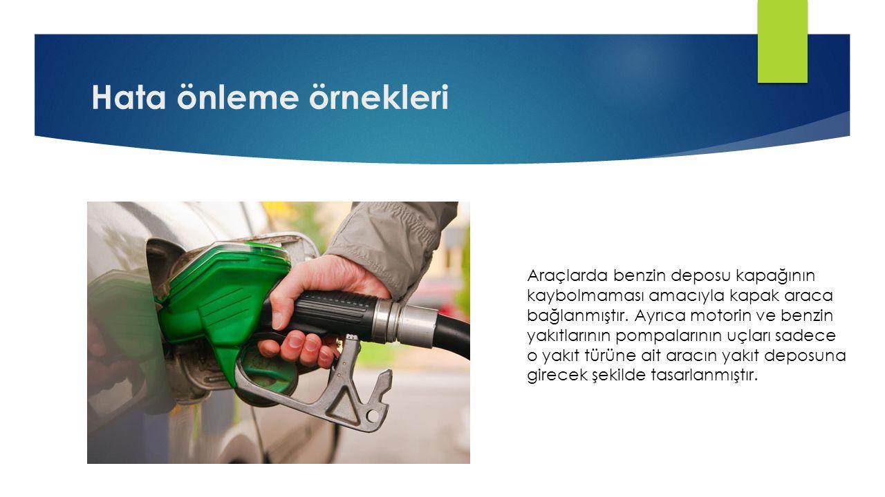 Hata önleme örnekleri Araçlarda benzin deposu kapağının kaybolmaması amacıyla kapak araca bağlanmıştır. Ayrıca motorin ve benzin yakıtlarının pompalar