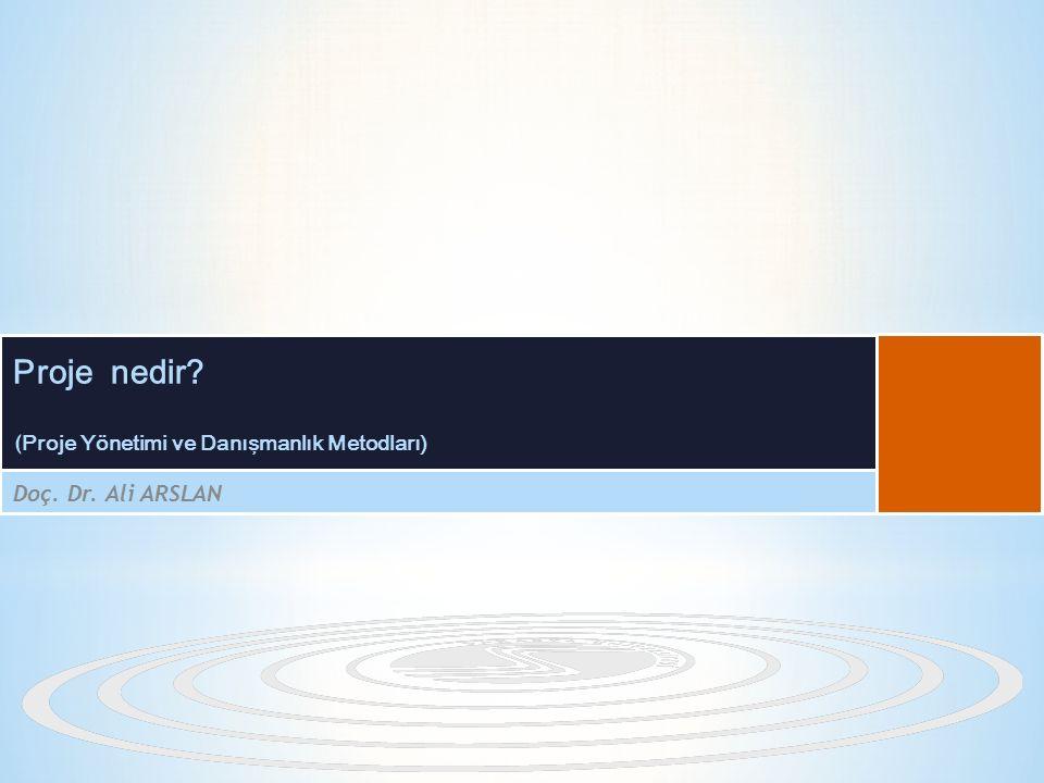 ( Proje Yönetimi ve Danışmanlık Metodları) Doç. Dr. Ali ARSLAN Proje nedir?