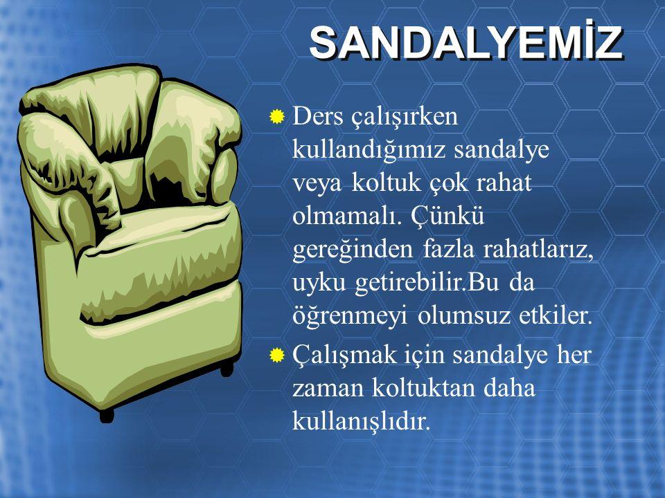 SANDALYEMİZ  Ders çalışırken kullandığımız sandalye veya koltuk çok rahat olmamalı.