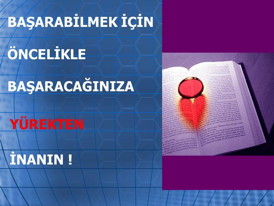 BAŞARABİLMEK İÇİN ÖNCELİKLE BAŞARACAĞINIZA YÜREKTEN İNANIN !