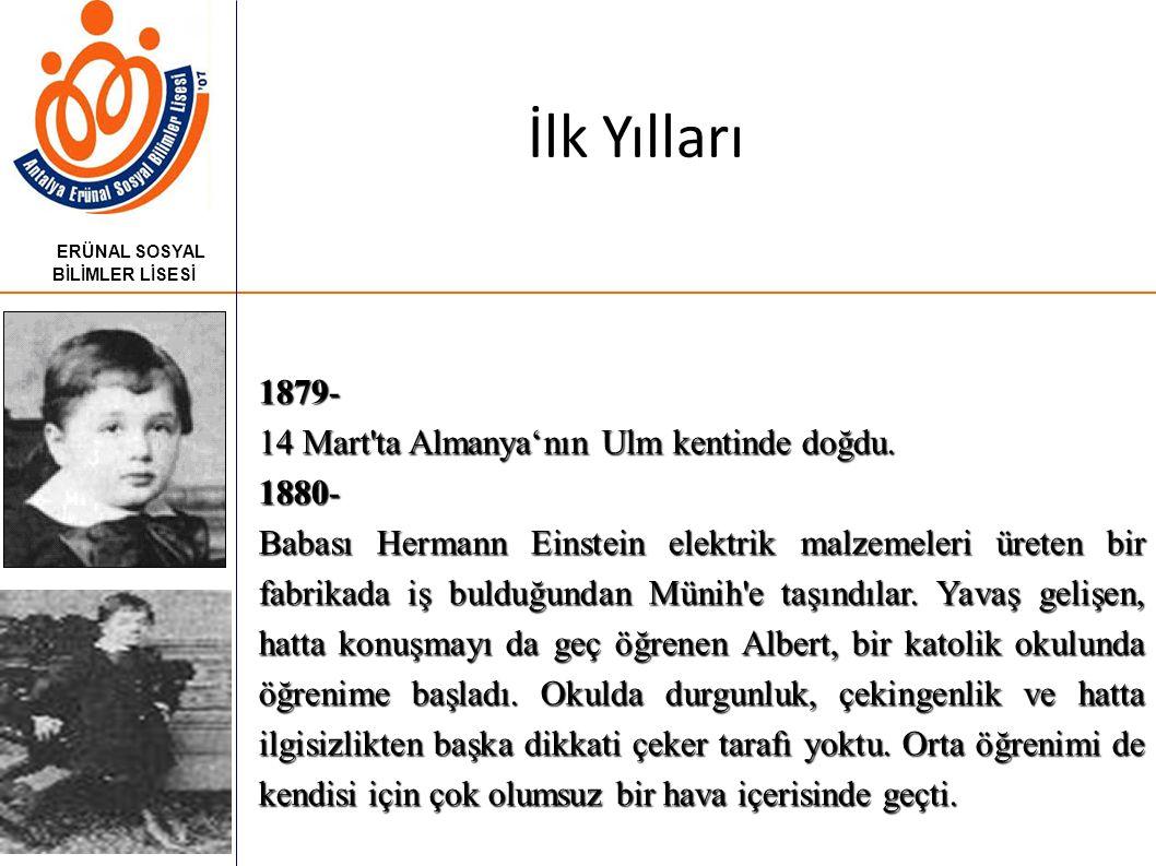 İlk Yılları ERÜNAL SOSYAL BİLİMLER LİSESİ 1879- 14 Mart ta Almanya'nın Ulm kentinde doğdu.