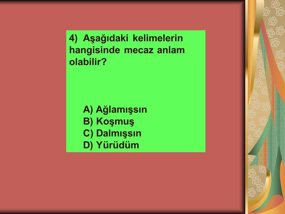 4)Aşağıdaki kelimelerin hangisinde mecaz anlam olabilir? A) Ağlamışsın B) Koşmuş C) Dalmışsın D) Yürüdüm