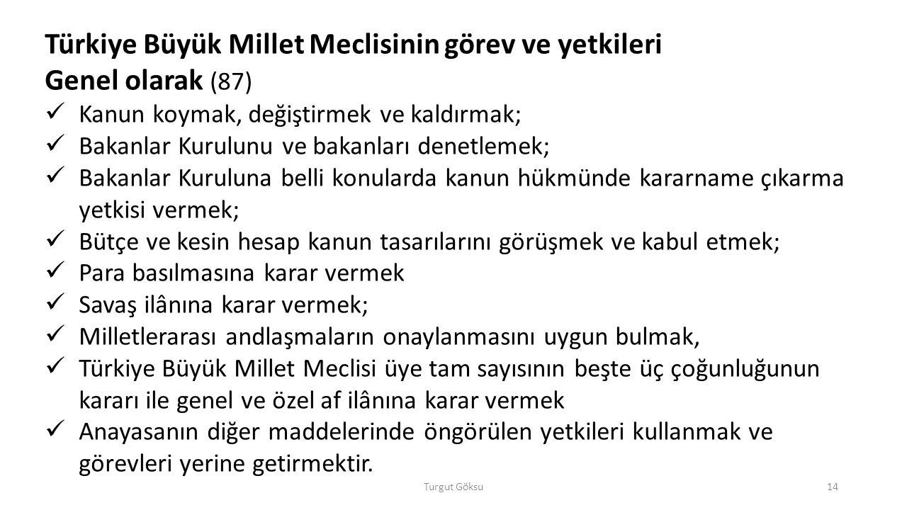 Turgut Göksu14 Türkiye Büyük Millet Meclisinin görev ve yetkileri Genel olarak (87) Kanun koymak, değiştirmek ve kaldırmak; Bakanlar Kurulunu ve bakan