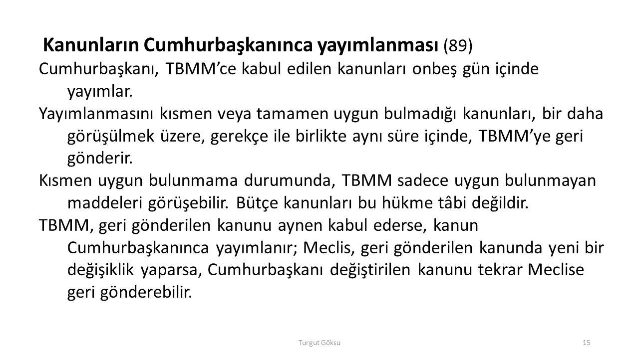 Turgut Göksu15 Kanunların Cumhurbaşkanınca yayımlanması (89) Cumhurbaşkanı, TBMM'ce kabul edilen kanunları onbeş gün içinde yayımlar. Yayımlanmasını k