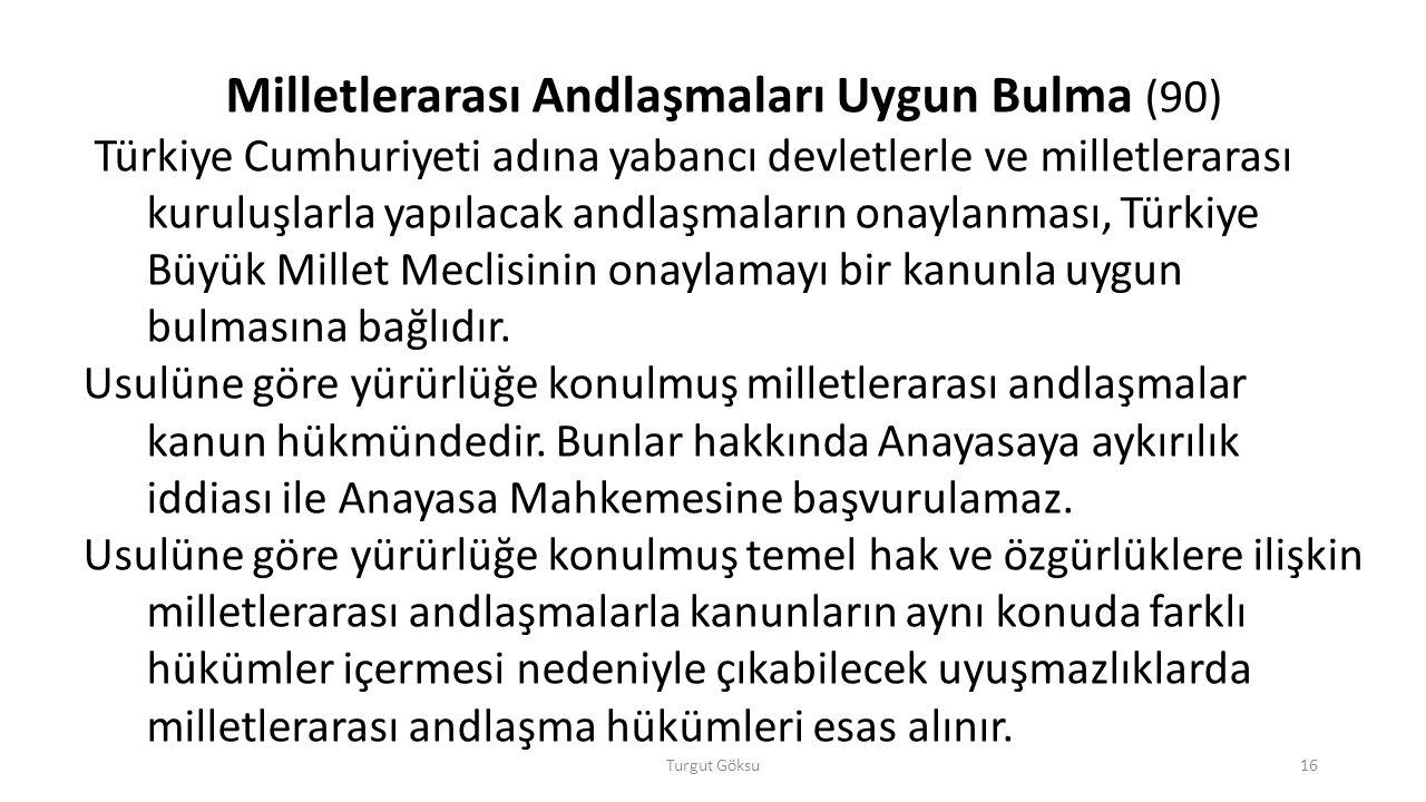 Turgut Göksu16 Milletlerarası Andlaşmaları Uygun Bulma (90) Türkiye Cumhuriyeti adına yabancı devletlerle ve milletlerarası kuruluşlarla yapılacak and