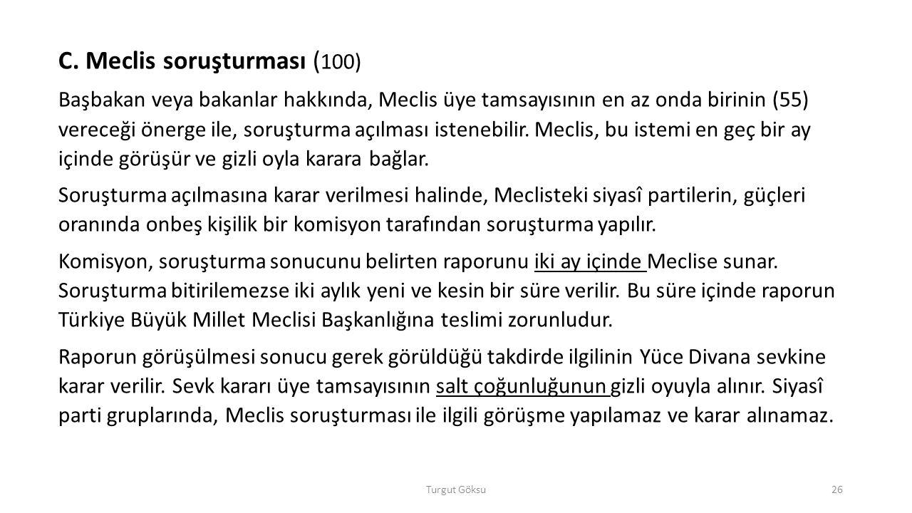 Turgut Göksu26 C. Meclis soruşturması ( 100) Başbakan veya bakanlar hakkında, Meclis üye tamsayısının en az onda birinin (55) vereceği önerge ile, sor