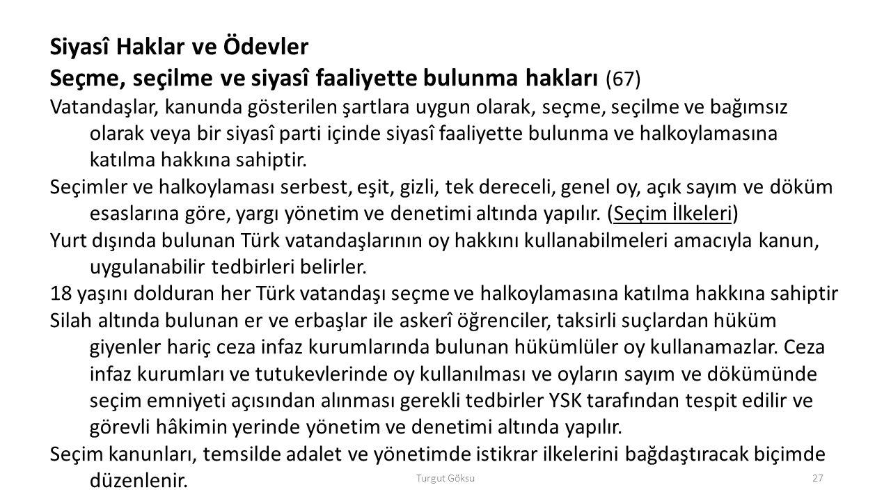 Turgut Göksu27 Siyasî Haklar ve Ödevler Seçme, seçilme ve siyasî faaliyette bulunma hakları (67) Vatandaşlar, kanunda gösterilen şartlara uygun olarak