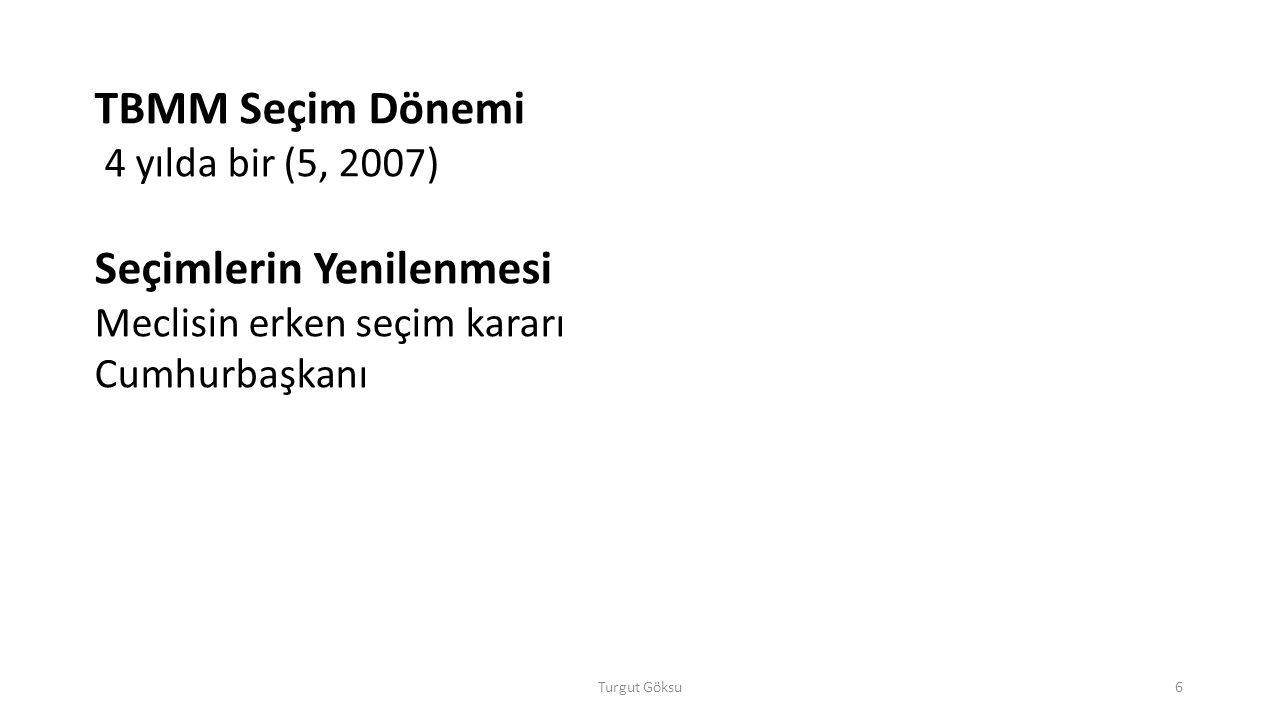 Turgut Göksu6 TBMM Seçim Dönemi 4 yılda bir (5, 2007) Seçimlerin Yenilenmesi Meclisin erken seçim kararı Cumhurbaşkanı