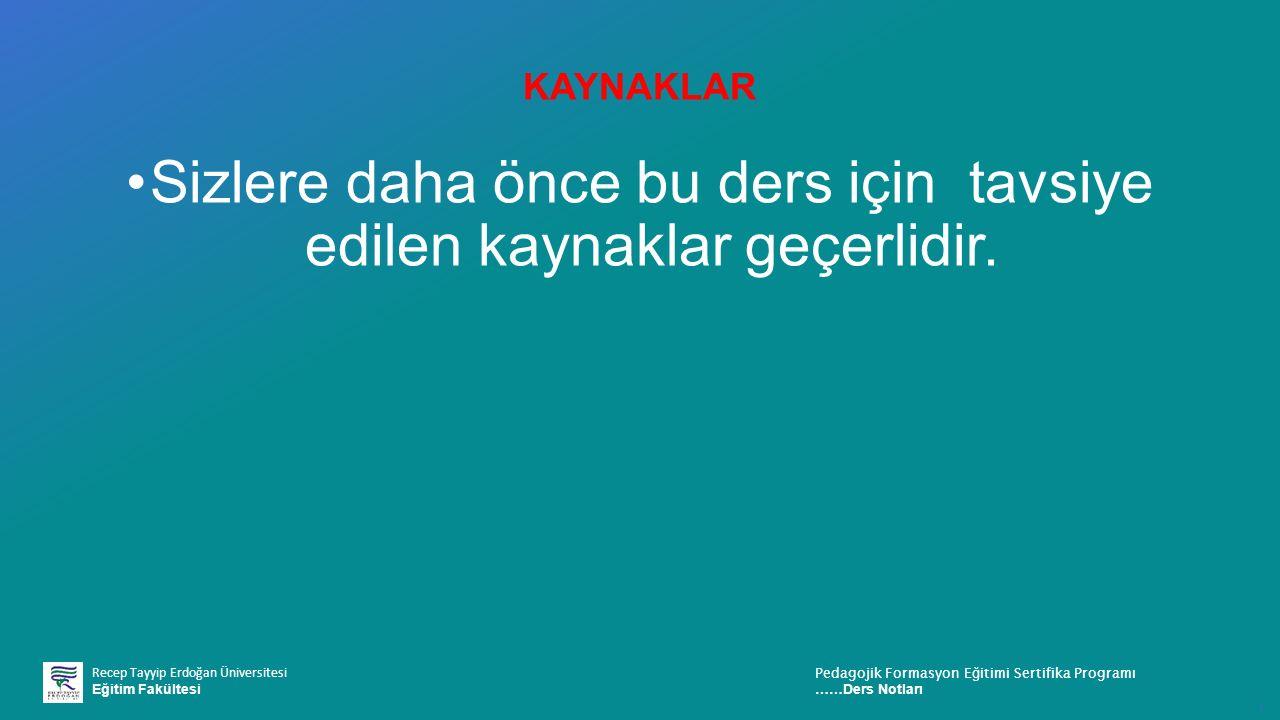Recep Tayyip Erdoğan Üniversitesi Eğitim Fakültesi Pedagojik Formasyon E ğ itimi Sertifika Programı ……Ders Notları ı KAYNAKLAR Sizlere daha önce bu ders için tavsiye edilen kaynaklar geçerlidir.