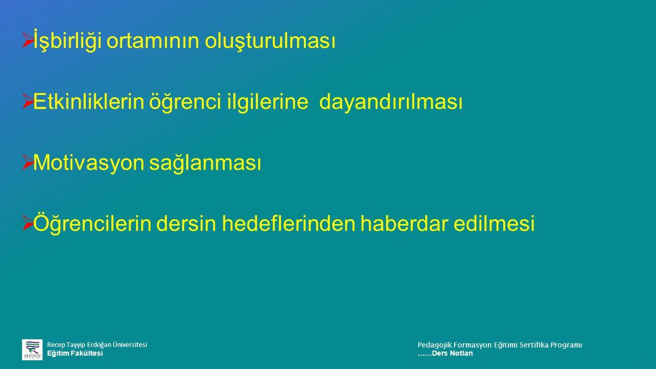 Recep Tayyip Erdoğan Üniversitesi Eğitim Fakültesi Pedagojik Formasyon E ğ itimi Sertifika Programı ……Ders Notları ı  İşbirliği ortamının oluşturulması  Etkinliklerin öğrenci ilgilerine dayandırılması  Motivasyon sağlanması  Öğrencilerin dersin hedeflerinden haberdar edilmesi