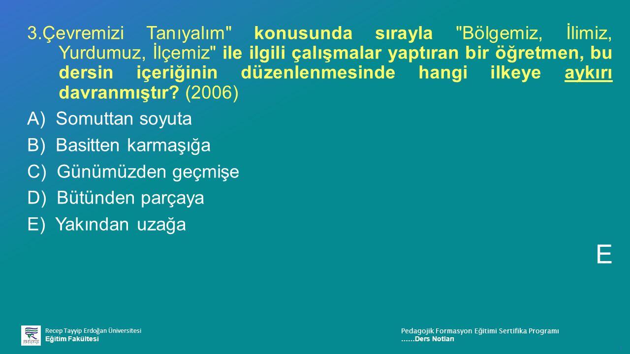Recep Tayyip Erdoğan Üniversitesi Eğitim Fakültesi Pedagojik Formasyon E ğ itimi Sertifika Programı ……Ders Notları ı 3.Çevremizi Tanıyalım konusunda sırayla Bölgemiz, İlimiz, Yurdumuz, İlçemiz ile ilgili çalışmalar yaptıran bir öğretmen, bu dersin içeriğinin düzenlenmesinde hangi ilkeye aykırı davranmıştır.