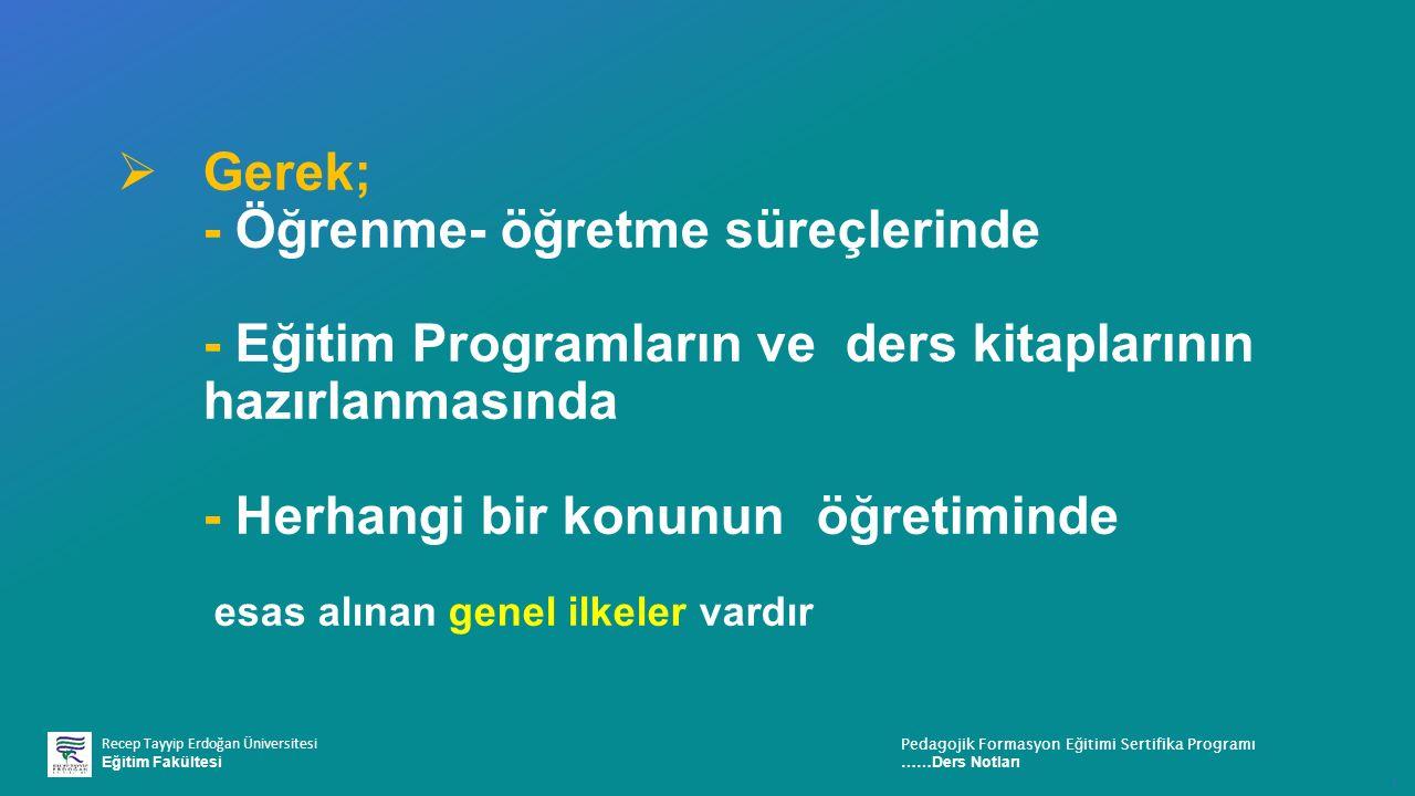 Recep Tayyip Erdoğan Üniversitesi Eğitim Fakültesi Pedagojik Formasyon E ğ itimi Sertifika Programı ……Ders Notları ı  Gerek; - Öğrenme- öğretme süreçlerinde - Eğitim Programların ve ders kitaplarının hazırlanmasında - Herhangi bir konunun öğretiminde esas alınan genel ilkeler vardır