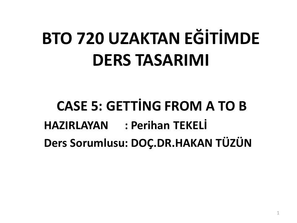 BTO 720 UZAKTAN EĞİTİMDE DERS TASARIMI CASE 5: GETTİNG FROM A TO B HAZIRLAYAN : Perihan TEKELİ Ders Sorumlusu: DOÇ.DR.HAKAN TÜZÜN 1