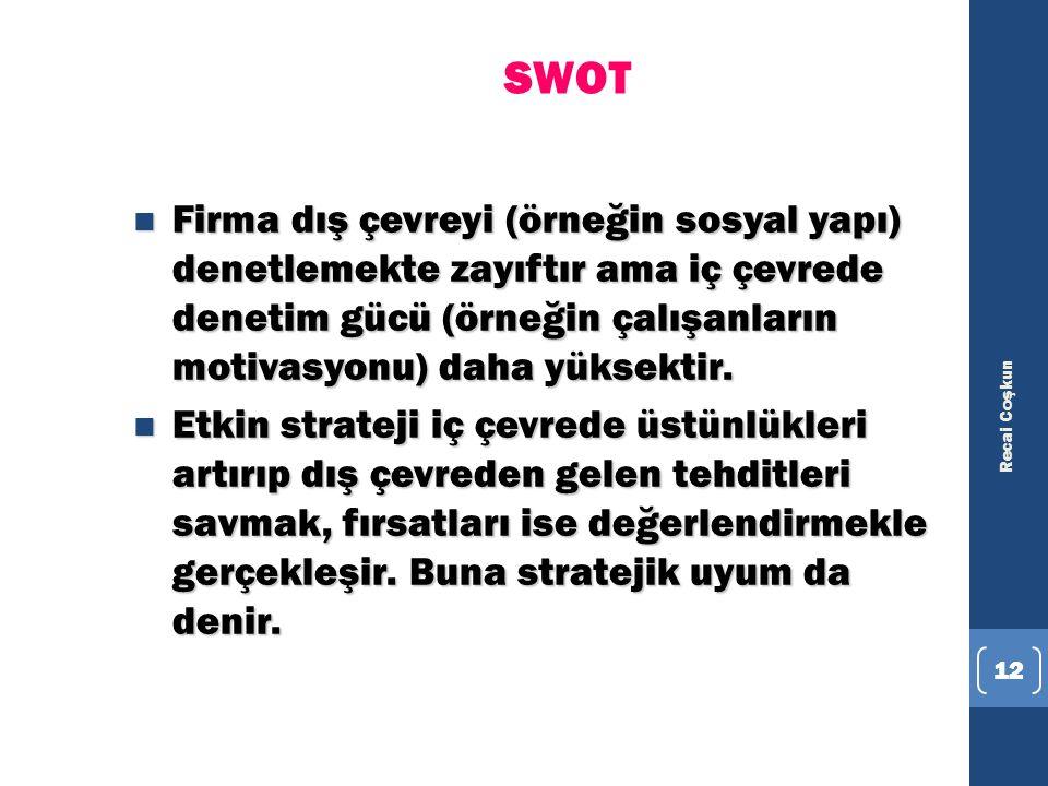 Recai Coşkun 12 SWOT n Firma dış çevreyi (örneğin sosyal yapı) denetlemekte zayıftır ama iç çevrede denetim gücü (örneğin çalışanların motivasyonu) da