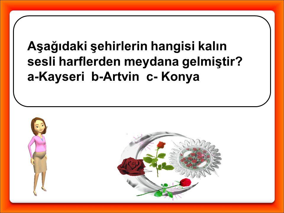 Aşağıdaki şehirlerin hangisi kalın sesli harflerden meydana gelmiştir? a-Kayseri b-Artvin c- Konya