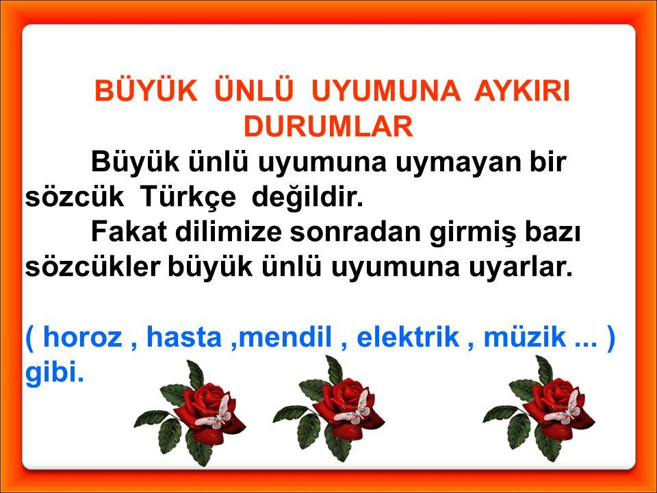 BÜYÜK ÜNLÜ UYUMUNA AYKIRI DURUMLAR Büyük ünlü uyumuna uymayan bir sözcük Türkçe değildir.
