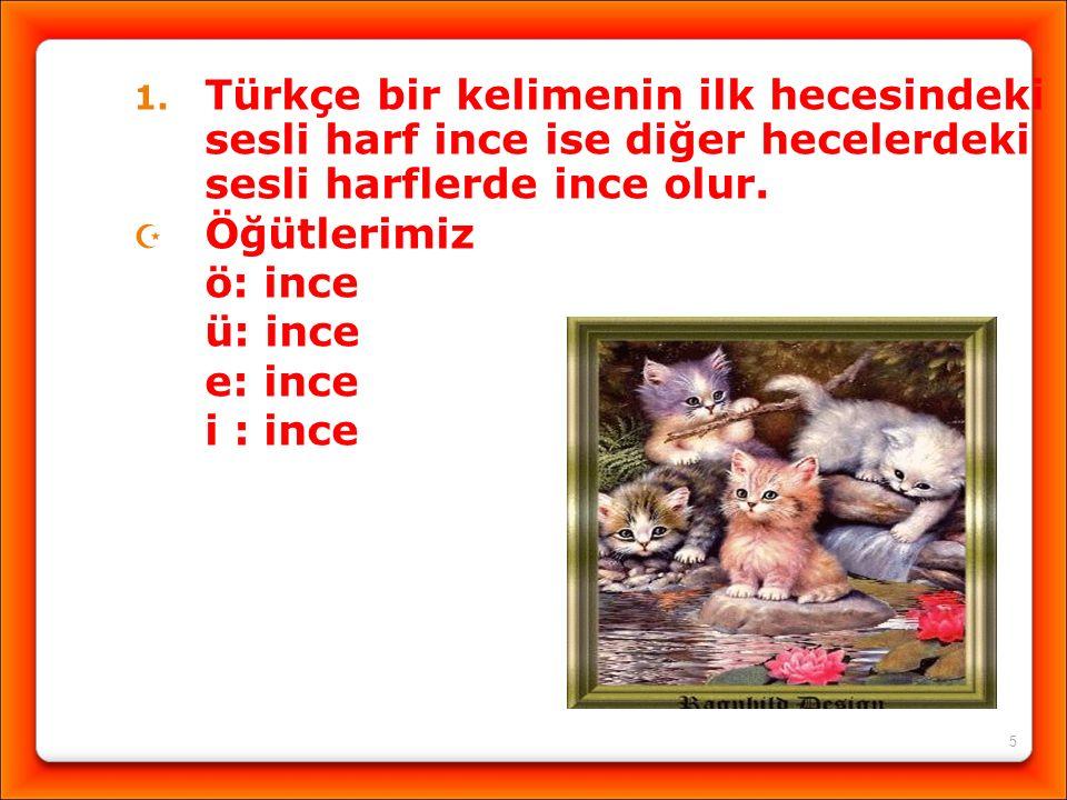 5 1. Türkçe bir kelimenin ilk hecesindeki sesli harf ince ise diğer hecelerdeki sesli harflerde ince olur.  Öğütlerimiz ö: ince ü: ince e: ince i : i