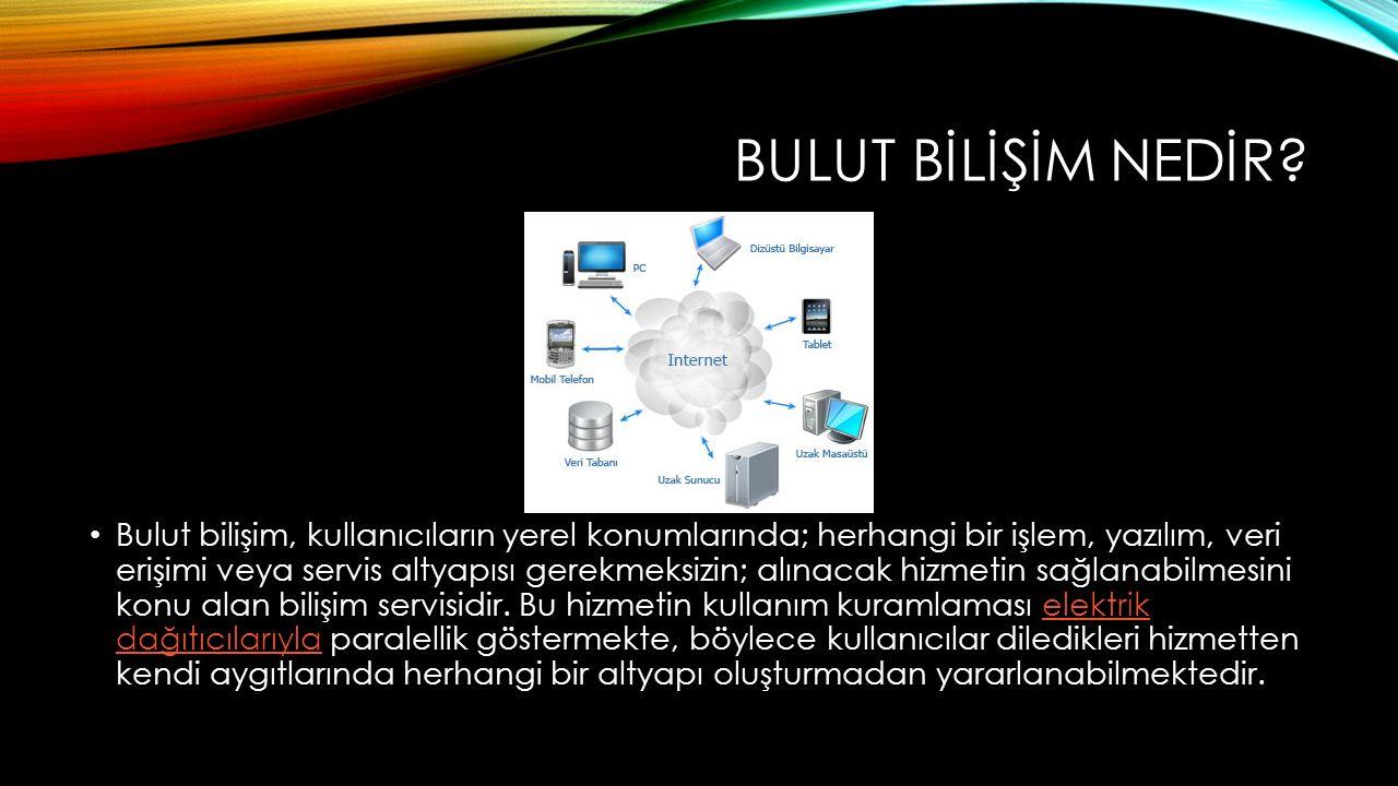 BULUT BİLİŞİM NEDİR? Bulut bilişim, kullanıcıların yerel konumlarında; herhangi bir işlem, yazılım, veri erişimi veya servis altyapısı gerekmeksizin;