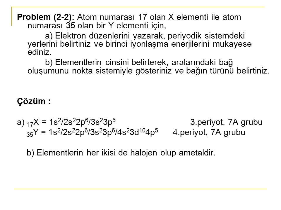 Problem (2-2): Atom numarası 17 olan X elementi ile atom numarası 35 olan bir Y elementi için, a) Elektron düzenlerini yazarak, periyodik sistemdeki y