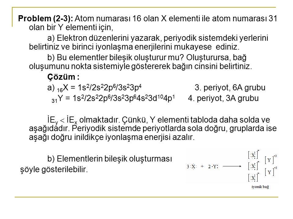 Problem (2-3): Atom numarası 16 olan X elementi ile atom numarası 31 olan bir Y elementi için, a) Elektron düzenlerini yazarak, periyodik sistemdeki y