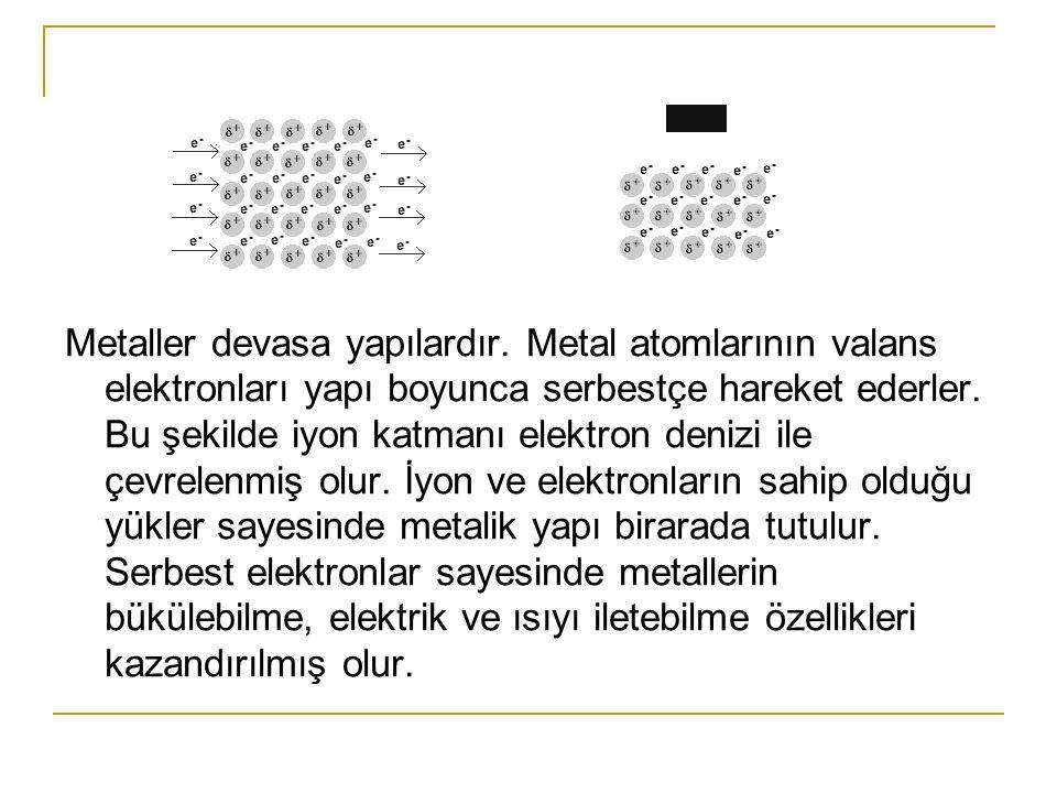 Metaller devasa yapılardır. Metal atomlarının valans elektronları yapı boyunca serbestçe hareket ederler. Bu şekilde iyon katmanı elektron denizi ile