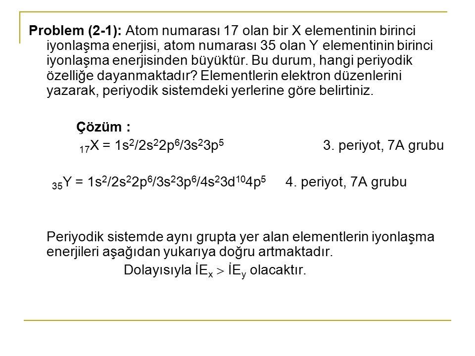 Problem (2-1): Atom numarası 17 olan bir X elementinin birinci iyonlaşma enerjisi, atom numarası 35 olan Y elementinin birinci iyonlaşma enerjisinden