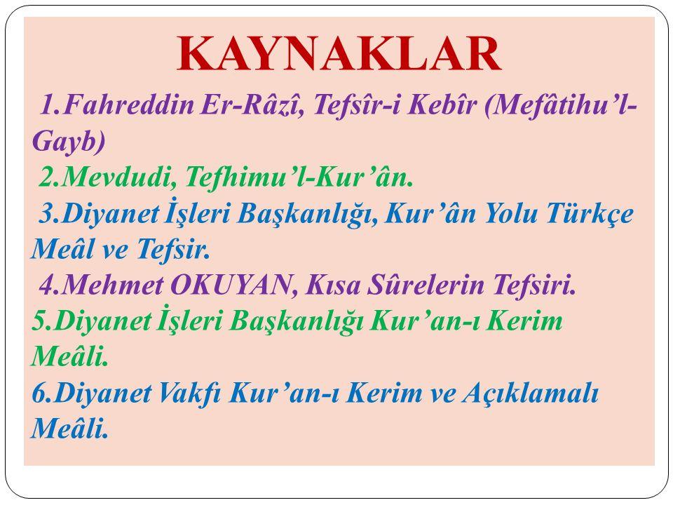 KAYNAKLAR 1.Fahreddin Er-Râzî, Tefsîr-i Kebîr (Mefâtihu'l- Gayb) 2.Mevdudi, Tefhimu'l-Kur'ân. 3.Diyanet İşleri Başkanlığı, Kur'ân Yolu Türkçe Meâl ve