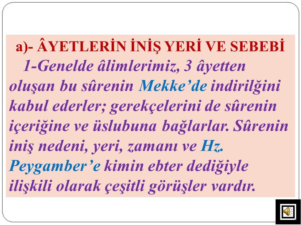 a)- ÂYETLERİN İNİŞ YERİ VE SEBEBİ 1-Genelde âlimlerimiz, 3 âyetten oluşan bu sûrenin Mekke'de indirilğini kabul ederler; gerekçelerini de sûrenin içer