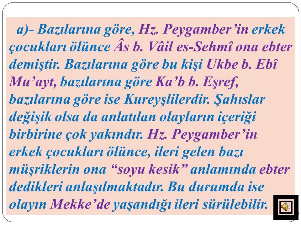 a)- Bazılarına göre, Hz. Peygamber'in erkek çocukları ölünce Âs b. Vâil es-Sehmî ona ebter demiştir. Bazılarına göre bu kişi Ukbe b. Ebî Mu'ayt, bazıl