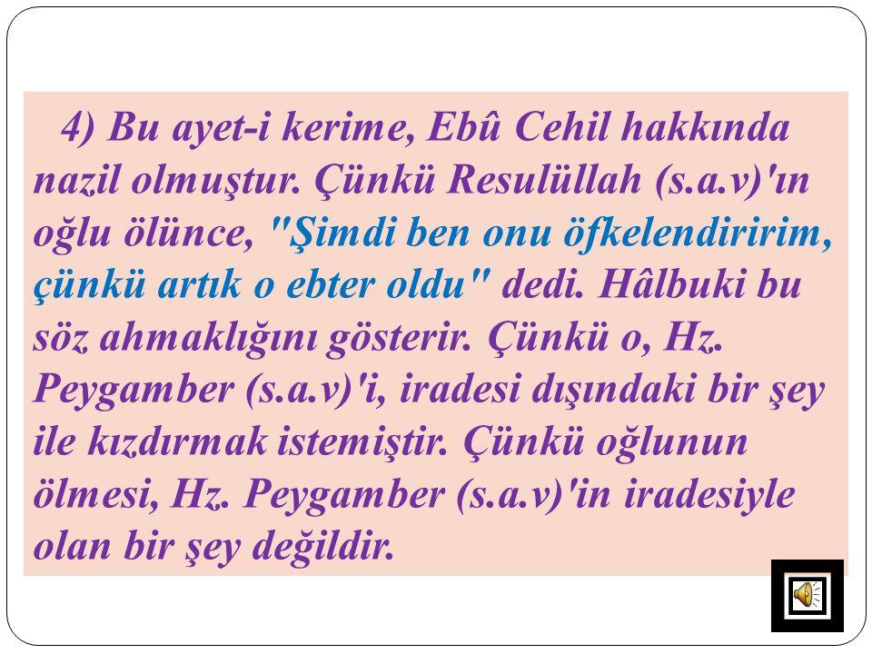 4) Bu ayet-i kerime, Ebû Cehil hakkında nazil olmuştur. Çünkü Resulüllah (s.a.v)'ın oğlu ölünce,