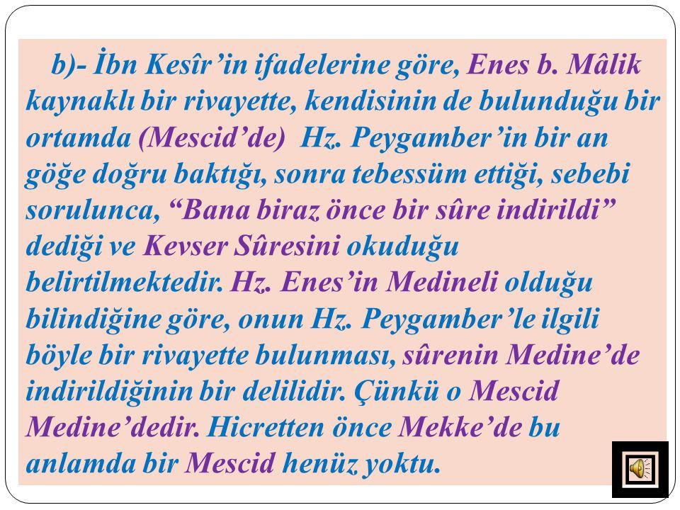 b)- İbn Kesîr'in ifadelerine göre, Enes b. Mâlik kaynaklı bir rivayette, kendisinin de bulunduğu bir ortamda (Mescid'de) Hz. Peygamber'in bir an göğe