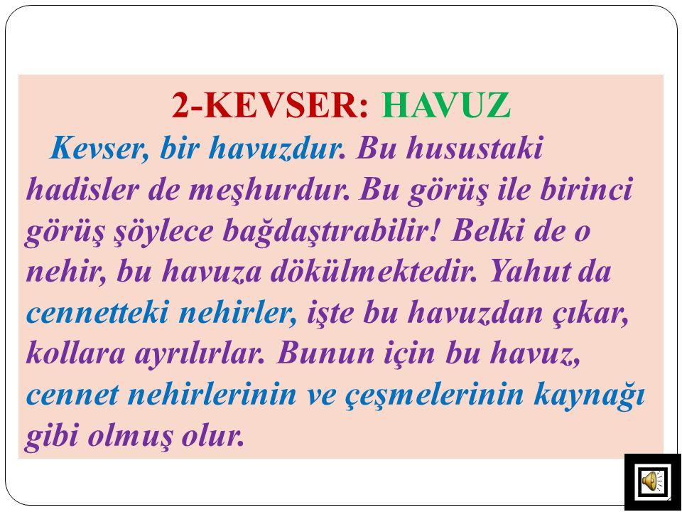 2-KEVSER: HAVUZ Kevser, bir havuzdur. Bu husustaki hadisler de meşhurdur. Bu görüş ile birinci görüş şöylece bağdaştırabilir! Belki de o nehir, bu hav