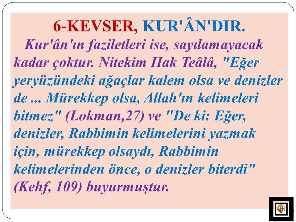 6-KEVSER, KUR'ÂN'DIR. Kur'ân'ın faziletleri ise, sayılamayacak kadar çoktur. Nitekim Hak Teâlâ,