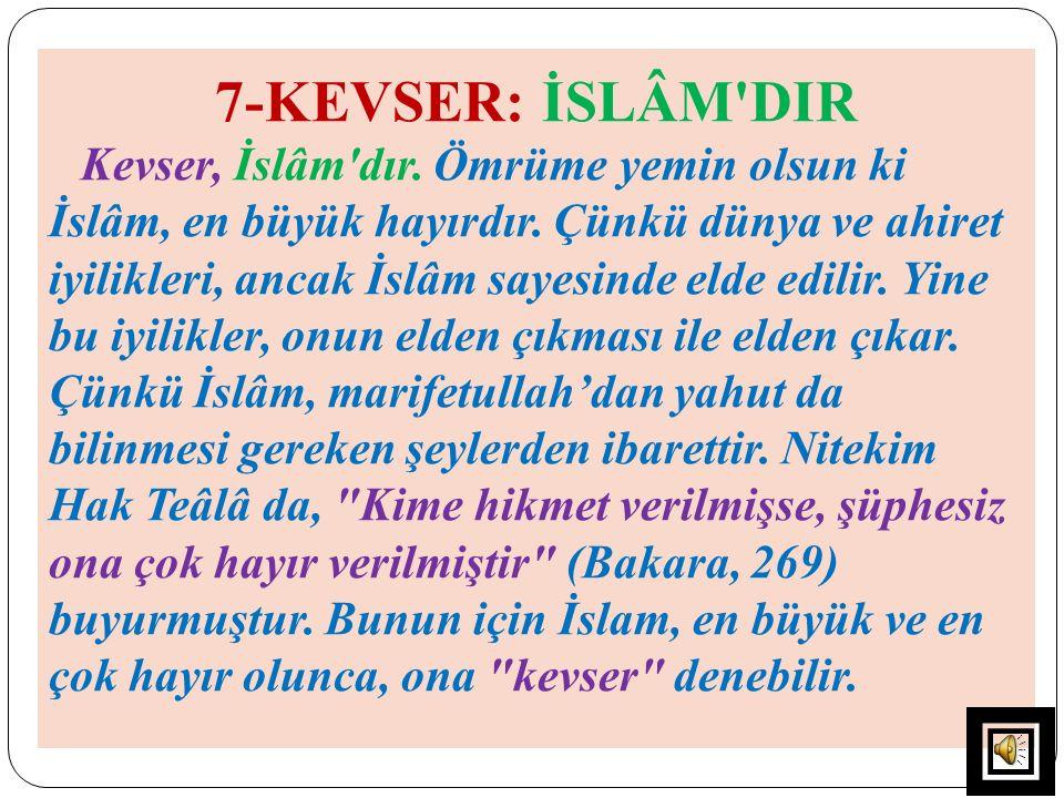 7-KEVSER: İSLÂM'DIR Kevser, İslâm'dır. Ömrüme yemin olsun ki İslâm, en büyük hayırdır. Çünkü dünya ve ahiret iyilikleri, ancak İslâm sayesinde elde ed