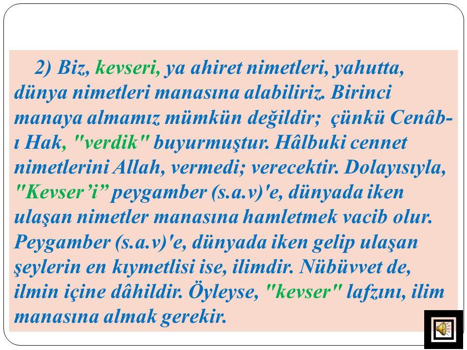 2) Biz, kevseri, ya ahiret nimetleri, yahutta, dünya nimetleri manasına alabiliriz. Birinci manaya almamız mümkün değildir; çünkü Cenâb- ı Hak,