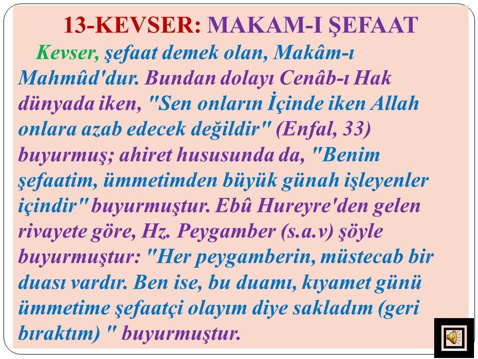 13-KEVSER: MAKAM-I ŞEFAAT Kevser, şefaat demek olan, Makâm-ı Mahmûd'dur. Bundan dolayı Cenâb-ı Hak dünyada iken,