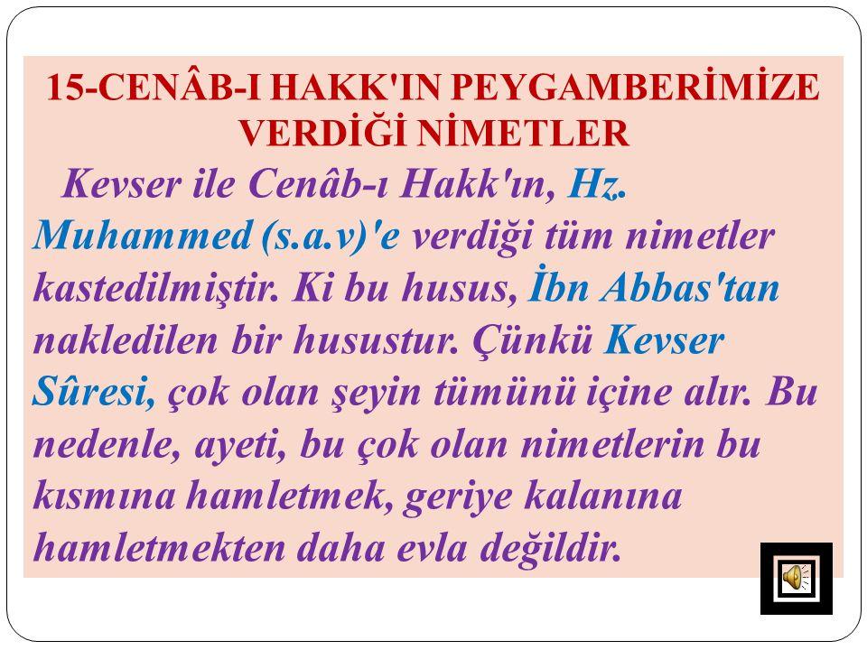 15-CENÂB-I HAKK'IN PEYGAMBERİMİZE VERDİĞİ NİMETLER Kevser ile Cenâb-ı Hakk'ın, Hz. Muhammed (s.a.v)'e verdiği tüm nimetler kastedilmiştir. Ki bu husus