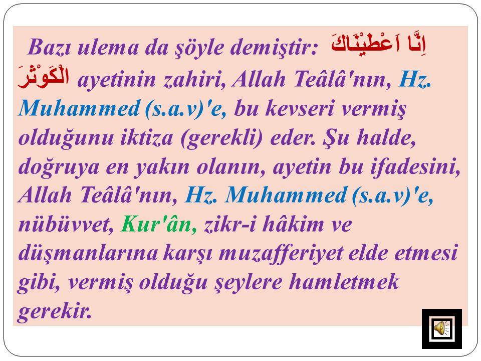 Bazı ulema da şöyle demiştir: اِنَّا اَعْطَيْنَاكَ الْكَوْثَرَ ayetinin zahiri, Allah Teâlâ'nın, Hz. Muhammed (s.a.v)'e, bu kevseri vermiş olduğunu ik