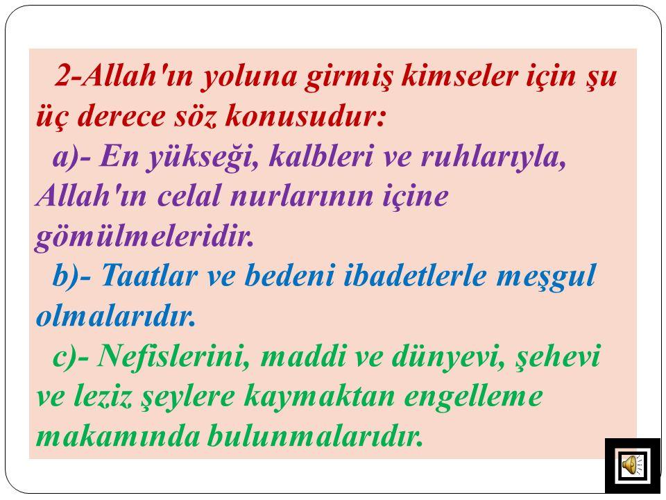 2-Allah'ın yoluna girmiş kimseler için şu üç derece söz konusudur: a)- En yükseği, kalbleri ve ruhlarıyla, Allah'ın celal nurlarının içine gömülmeleri