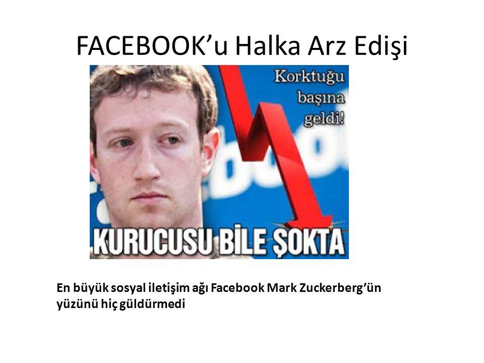 FACEBOOK'u Halka Arz Edişi En büyük sosyal iletişim ağı Facebook Mark Zuckerberg'ün yüzünü hiç güldürmedi