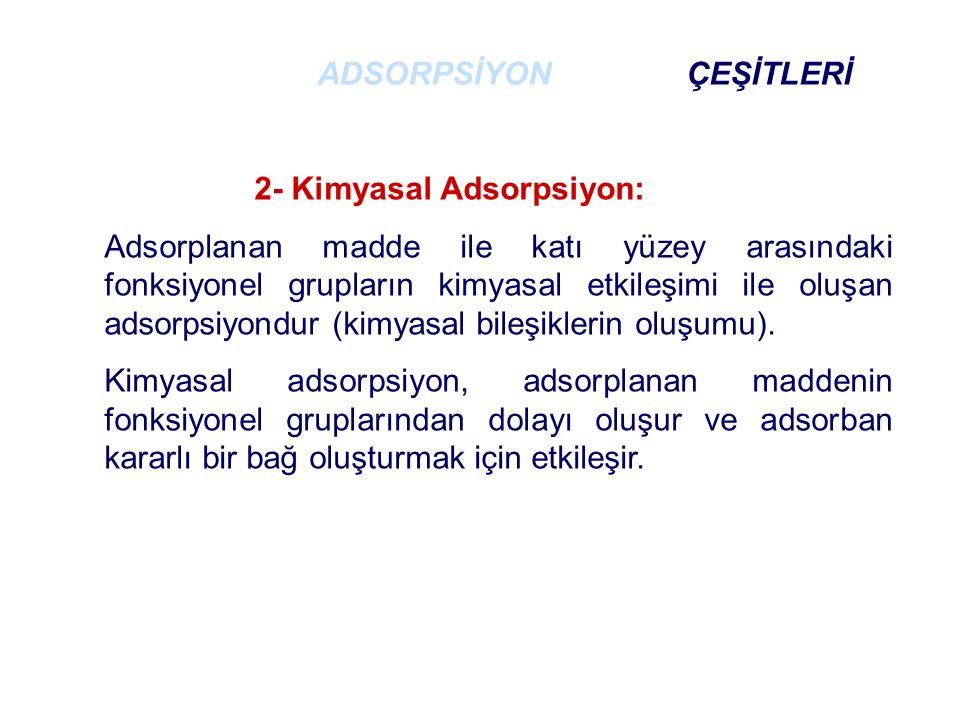 2- Kimyasal Adsorpsiyon: - Çok nadir olarak geri dönüşümlüdür (tersinmez).