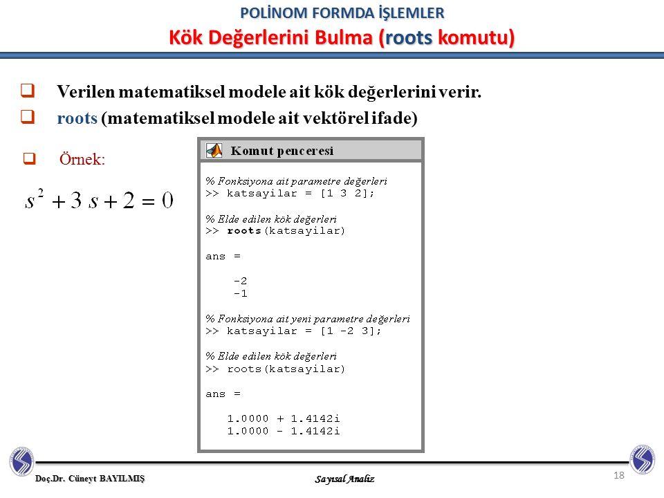Doç.Dr. Cüneyt BAYILMIŞ Sayısal Analiz 18 POLİNOM FORMDA İŞLEMLER Kök Değerlerini Bulma (roots komutu)  Verilen matematiksel modele ait kök değerleri