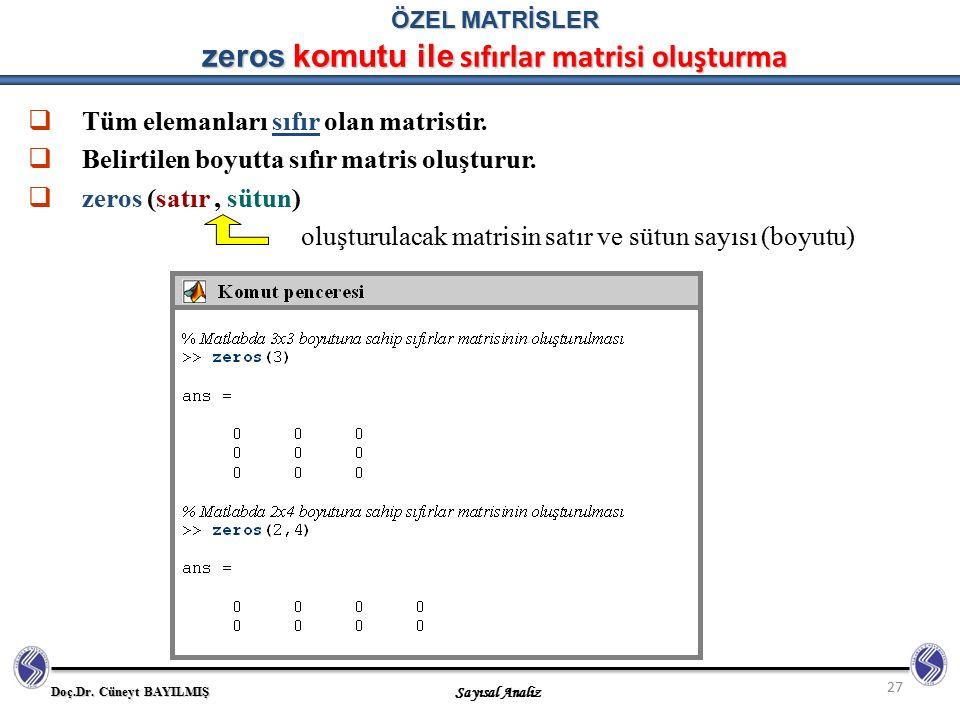 Doç.Dr. Cüneyt BAYILMIŞ Sayısal Analiz 27 ÖZEL MATRİSLER zeros komutu ile sıfırlar matrisi oluşturma  Tüm elemanları sıfır olan matristir.  Belirtil