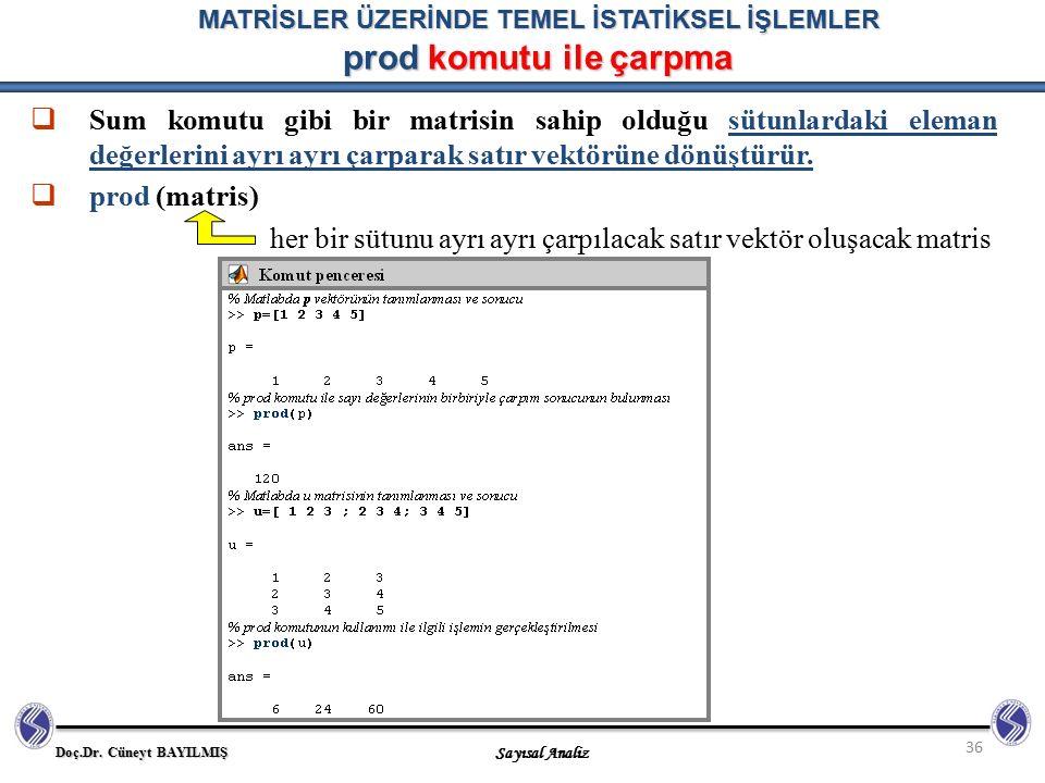 Doç.Dr. Cüneyt BAYILMIŞ Sayısal Analiz 36 MATRİSLER ÜZERİNDE TEMEL İSTATİKSEL İŞLEMLER prod komutu ile çarpma  Sum komutu gibi bir matrisin sahip old