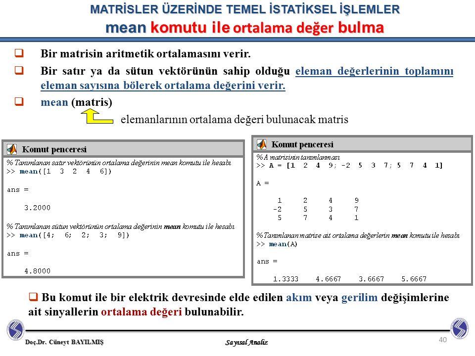 Doç.Dr. Cüneyt BAYILMIŞ Sayısal Analiz 40 MATRİSLER ÜZERİNDE TEMEL İSTATİKSEL İŞLEMLER mean komutu ile ortalama değer bulma  Bir matrisin aritmetik o