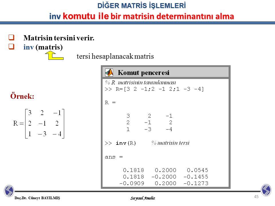 Doç.Dr. Cüneyt BAYILMIŞ Sayısal Analiz 45  Matrisin tersini verir.  inv (matris) tersi hesaplanacak matris Örnek: DİĞER MATRİS İŞLEMLERİ inv komutu