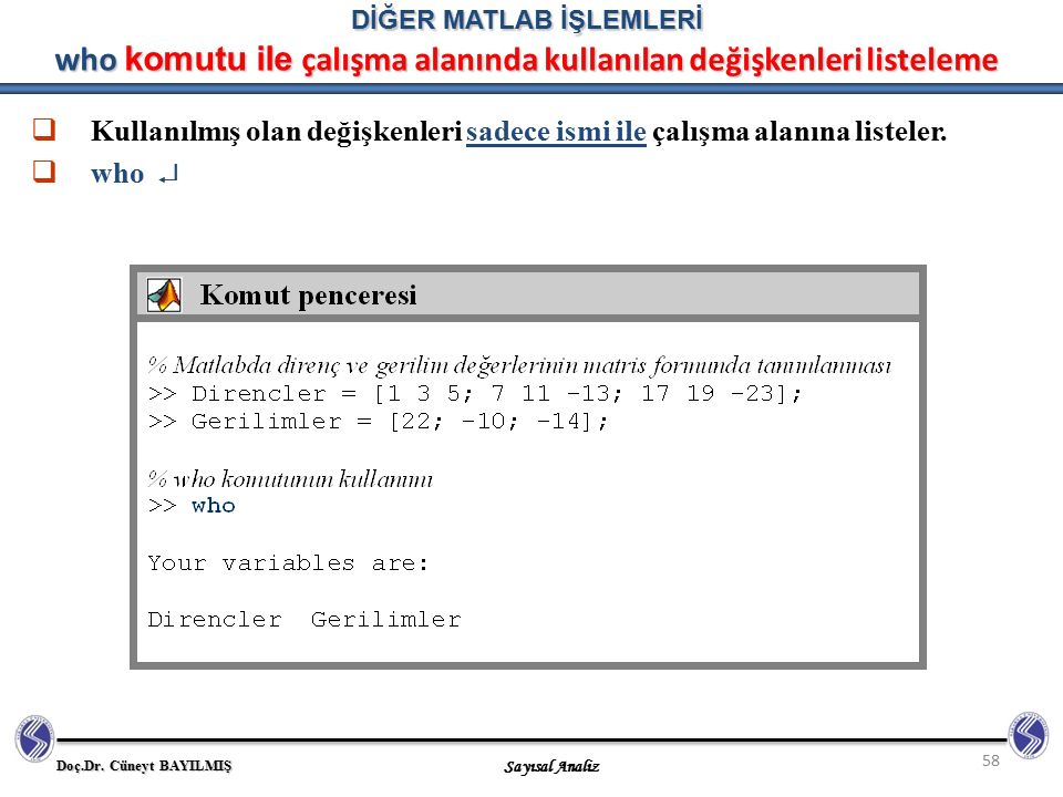 Doç.Dr. Cüneyt BAYILMIŞ Sayısal Analiz 58 DİĞER MATLAB İŞLEMLERİ who komutu ile çalışma alanında kullanılan değişkenleri listeleme  Kullanılmış olan