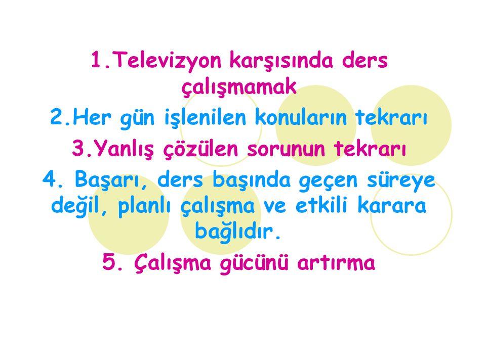 1.Televizyon karşısında ders çalışmamak 2.Her gün işlenilen konuların tekrarı 3.Yanlış çözülen sorunun tekrarı 4.