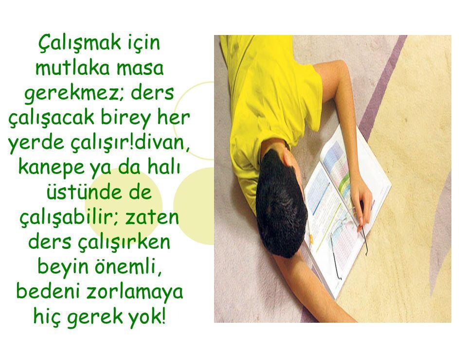 Çalışmak için mutlaka masa gerekmez; ders çalışacak birey her yerde çalışır!divan, kanepe ya da halı üstünde de çalışabilir; zaten ders çalışırken beyin önemli, bedeni zorlamaya hiç gerek yok!